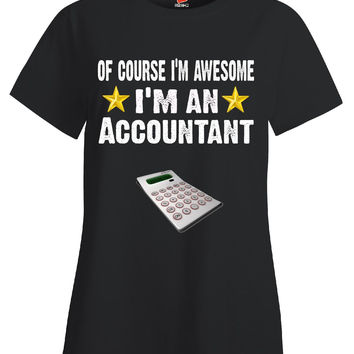 Of Course Im Awesome Im An Accountant Funny Sarcastic - Ladies T Shirt