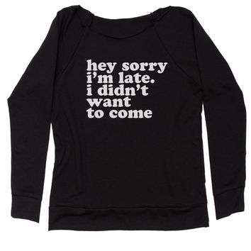 Hey Sorry I'm Late, I Didn't Want To Come  Slouchy Off Shoulder Sweatshirt
