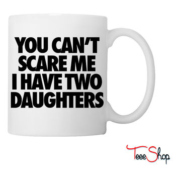 You Can't Scare Me I Have Two Daughters Coffee & Tea Mug