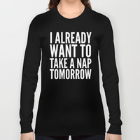 I ALREADY WANT TO TAKE A NAP TOMORROW (Black & White) Long Sleeve T-shirt by CreativeAngel