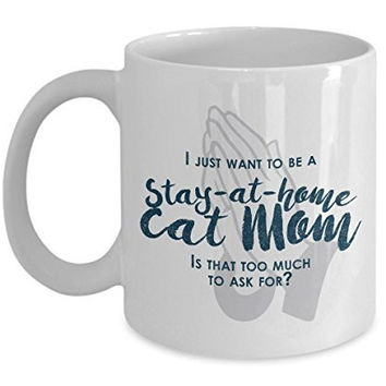 Funny Cat Mom Gifts -I Just Want To Be A Stay At Home Cat Mom - 11 Oz ceramic Coffee Mug