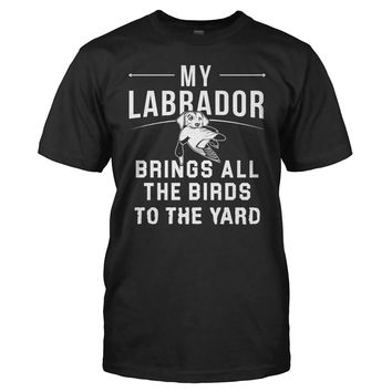 My Labrador Brings All the Birds to the Yard - T Shirt