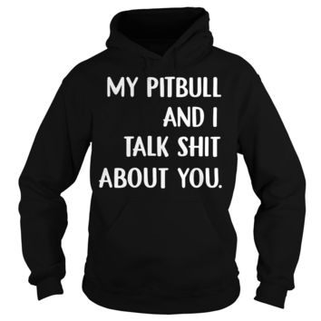 My pitbull and I talk shit about you shirt Hoodie