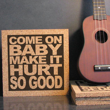 JOHN COUGAR MELLENCAMP - Lyric Quote Art - Come On Baby Make It Hurt So Good - - Cork Lyric Wall Art and Hot Pad Trivet - Kitchen Bedroom