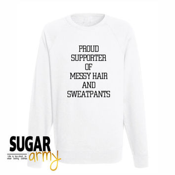 Proud supporter of messy hair and sweatpants sweatshirt, proud supporter of sweatshirt, funny slogan teens, tumblr slogan teen