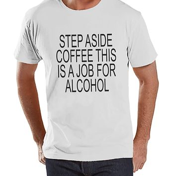 Drinking Shirts - Funny Hangover Shirt - Step Aside Coffee This Is a Job for Alcohol - Mens White Tee - Humorous Drinking Gift for Him