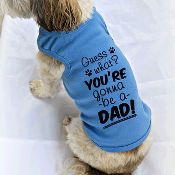 Guess What You're Gonna Be A Dad New Baby Reveal Dog Shirt. Dog Tank Tops. Small Pet Clothes. Gift for Expecting Father.