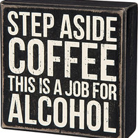 Step Aside Coffee, This Is A Job For Alcohol - Wood Box Sign Wall Decor 5-in