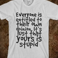 EVERYONE IS ENTITLED TO THEIR OWN OPINION. IT'S JUST THAT YOURS IS STUPID