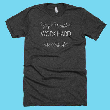 Stay Humble Work Hard Be Kind American Apparel Tshirt. Gift for Best Friend, Moms, Daughters! Great for Workouts, Running or Yoga!