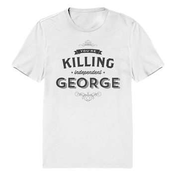 You're Killing Independent George T-Shirt - Seinfeld Quote Shirt - Small - XXL - Mens & Womens