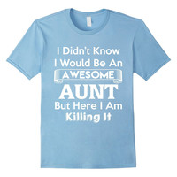 I Didn't Know I'd Be An Awesome Aunt But Here I Am Killing It Funny T-Shirt