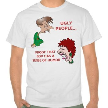 Rude But Funny Ugly People God Sense of Humor Shirts