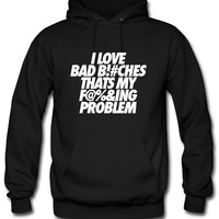 I Love Bad Bitches That's My Fucking Problem Hoodie