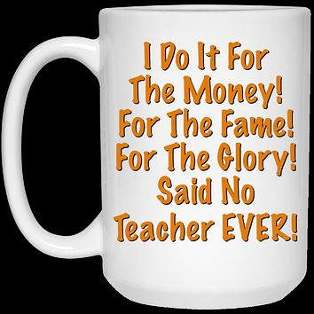 I Do It For The Money Said No Teacher Ever 21504 15 oz. White Mug