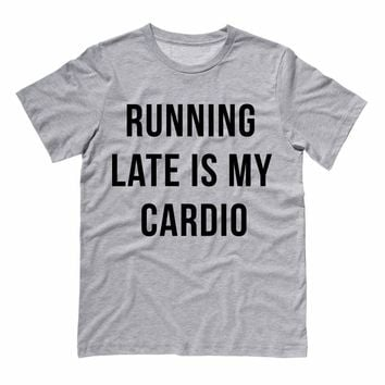 Running Late is My Cardio Shirt