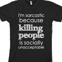 I'm Sarcastic Because Killing People Is Socially