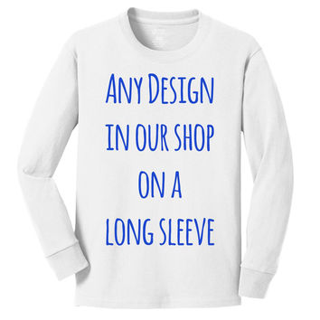 ANY DESIGN IN MY SHOP on personalized long sleeve t shirts