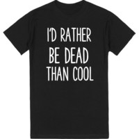 I'D RATHER BE DEAD THAN COOL | T-Shirt | SKREENED