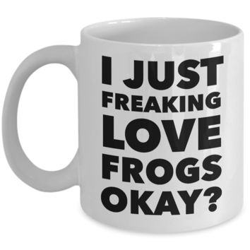 I Just Freaking Love Frogs Okay Mug Funny Ceramic Coffee Cup Gift