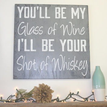 You'll Be My Glass Of Wine I'll Be Your Shot Of Whiskey Distressed Wood Sign Wedding Anniversary Western Sign Primitive Wood Blake Shelton