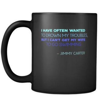 Presidents USA Mug - I have often wanted to drown my troubles... – Jimmy Carter - 11oz Black Mug