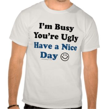 I'm Busy You're Ugly Have a Nice Day Tee Shirts