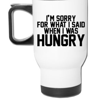 I'm sorry for what I said when I was hungry - Travel Mug