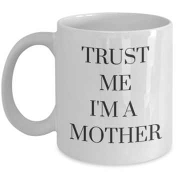 Trust Me I'm A Mother - Sarcastic Coffee Mug - Funny Coffee Mug - Birthday Gift - Christmas Gift - Perfect Gift for Mom To Be, Sister, Best Friend, Cousin, Aunt, Coworker, Roommate, New Mom, Mother's Day