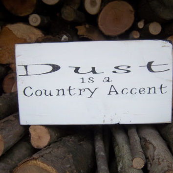 Dust is a country accent-Handmade Sign-Wood Sign-Funny Sign-Distressed Sign-Shelf Sitter-Rustic Sign-Primitive Sign-Black & White Sign