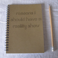 Reasons I should have a reality show... - 5 x 7 journal
