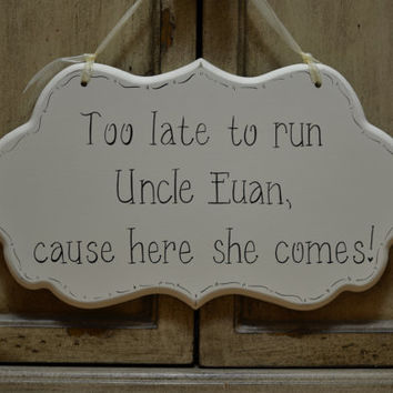 "Wedding Sign, Cottage Chic Ring Bearer / Flower Girl Large Personalized Wedding Sign, ""Too late to run Uncle, cause here she comes."""