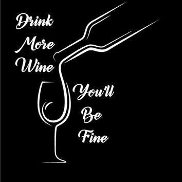 Drink More Wine You'll Be Fine Decal Wine Decal Custom Vinyl Decal Sticker Car Vehicle Auto Window