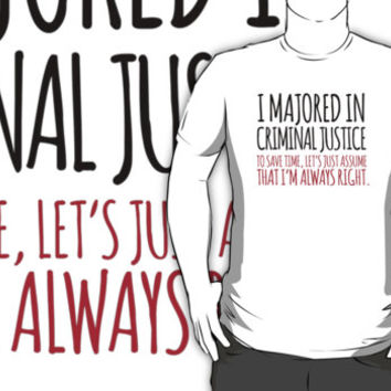 Funny 'Criminal Justice. To Save Time, Let's Just Assume That I'm Always Right.' Tshirt, Accessories and Gifts