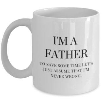 Sarcastic Coffee Mug: I'm A Father To Save Some Time Let's Just Assume That I'm Never Wrong. - Funny Coffee Mug - Gift for Dad - Father's Day Gift - Perfect Gift for Brother, Father, Uncle, Friend, Coworker, Roommate, Cousin