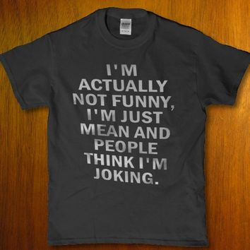 I'm actually not funny i'm just mean and people think I'm joking unisex t-shirt