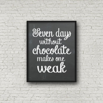 Seven Days Without Chocolate Makes One Weak, Kitchen Print, Chalkboard Print, Chocolate Quote, Typography Quote, Wall Art, Home Decor, Art