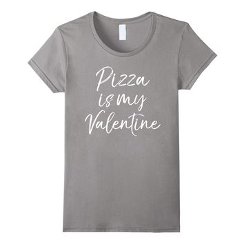 Pizza is my Valentine Shirt Fun Cute Sarcastic V-day Gift