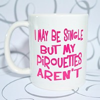 I MAY BE SINGLE BUT MY PIROUETTES AREN'T Coffee Mug. I LOVE DANCE 11 oz. BALLET Coffee Cup. Can be used as a Travel Mug.