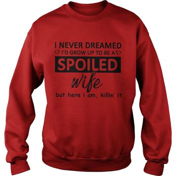 I never dreamed I'd grow up to be Spoiled wife but here I am killin' it shirt Sweat Shirt