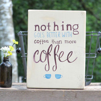 Wood Sign- Nothing goes better with coffee than more coffee