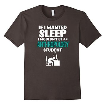 Anthropology Student T-shirt - If I Wanted Sleep I Wouldn't.