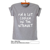I'm a lot cooler on the internet Tumblr T Shirt Funny Tees Womens Mens Unisex Teen Fashion Youtube Shirts Best Gifts Idea Birthday Christmas