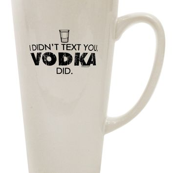 I Didn't Text You - Vodka 16 Ounce Conical Latte Coffee Mug