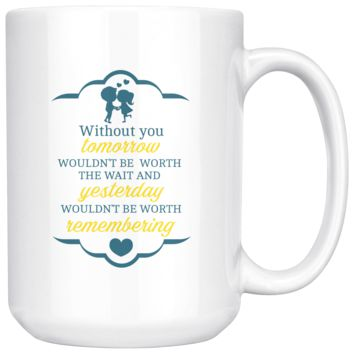 Without You Tomorrow Wouldn't Be Worth The Wait, Funny 15oz. Ceramic White Mug, Lovers Gift