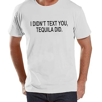 Tequila Shirt - Men's Funny Tshirt - I Didn' Text You, Tequila Did - Mens Drinking Gifts - Funny Gift For Him - White Tshirt - St Paddys Day