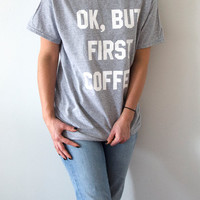 Ok But first coffee T-Shirt Unisex with slogan, women, gift to her, tees  for teen cute top sassy funny womens tees, fashion coffee saying