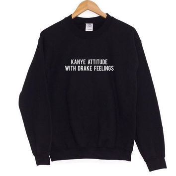 """Kanye Attitude With Drake Feelings"" Pullover Sweater"