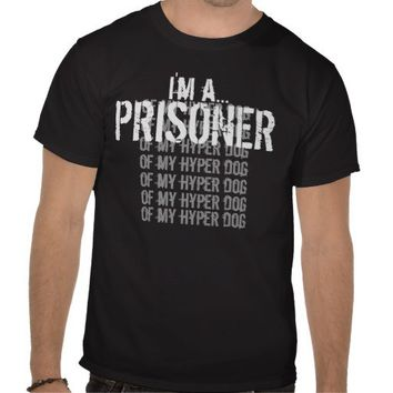 I'm a Prisoner of my Hyper Dog T Shirt CHOOSE Style and Color PERSONALIZE Text
