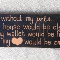 Without My Pets - Wooden Sign - Home Decor - Pet Sign